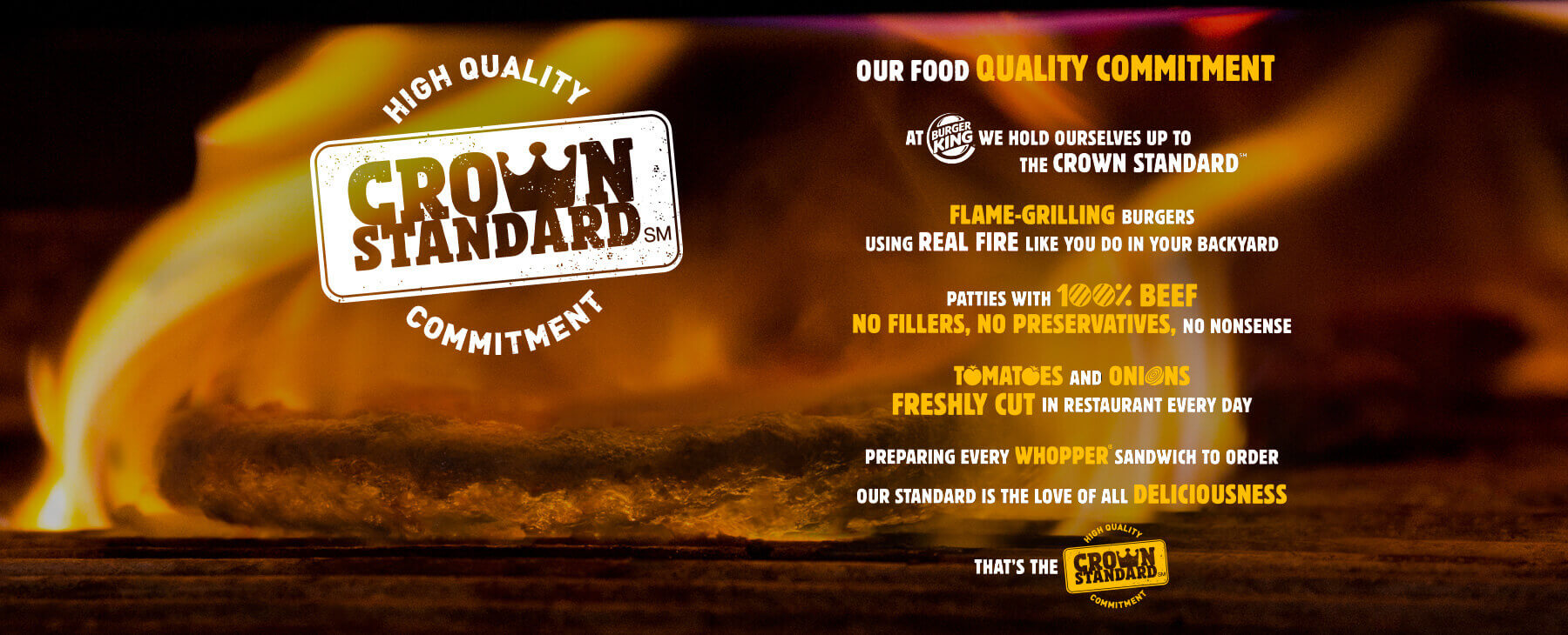 OUR FOOD QUALITY COMMITMENT. At BURGERKING we hold ourselves up to the crown standard. Flame-Grilling Burgers, using REAL FIRE like you do in your backyard. patties with 100% beef no fillers, no preservatives, no nonsense. tomatoes and onions freshly cut in restaurant every day. preparing every whopper sandwich to order our standard is the love of all deliciousness. That is the High quality Crown Standard Commitment.